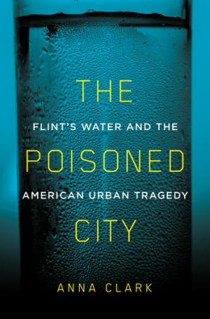 The poisoned city – Flint's water and the America urban tragedy (Clark, 2018)