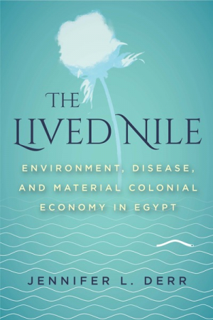 The lived Nile. Environment, disease, and material colonial economy in Egypt (Derr, 2019)