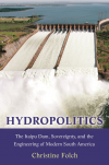 Hydropolitics. The Itaipu Dam, sovereignty, and the engineering of modern south America (Folch, 2019)